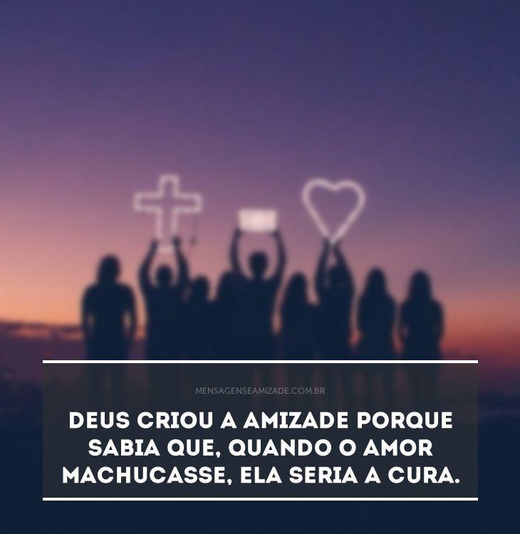 <p>Deus criou a amizade porque sabia que, quando o amor machucasse, ela seria a cura.</p>