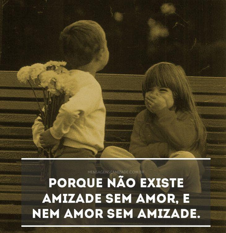 <p>Porque não existe amizade sem amor, e nem amor sem amizade.</p>