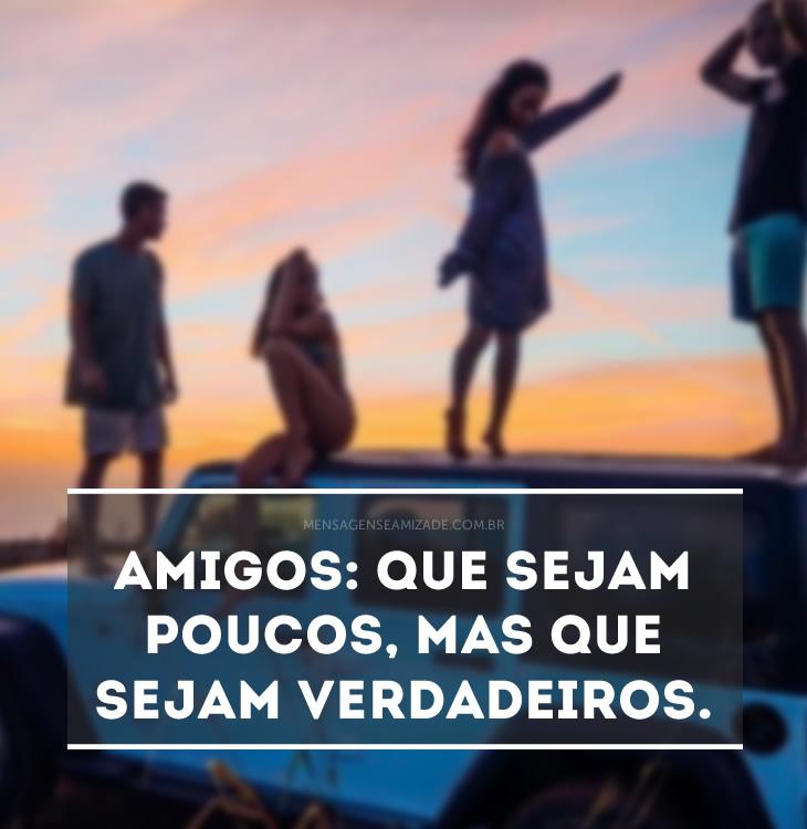<p>Amigos: que sejam poucos, mas que sejam verdadeiros.</p>