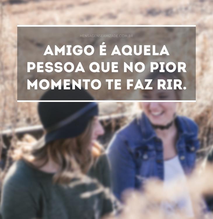 <p>Amigo é aquela pessoa que no pior momento te faz rir.</p>