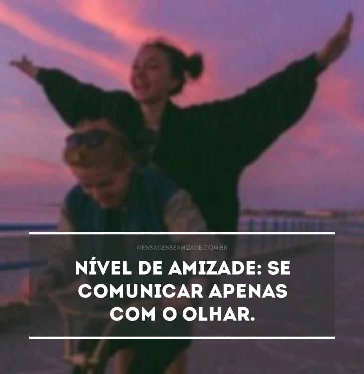 <p>Nível de amizade: se comunicar apenas com o olhar.</p>