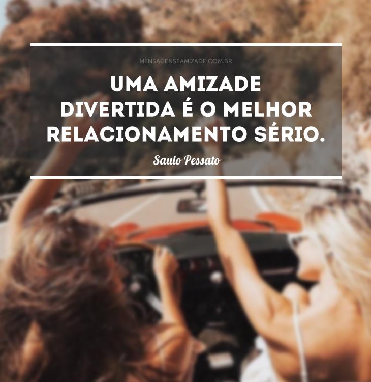 <p>Uma amizade divertida é o melhor relacionamento sério. (Saulo Pessato)</p>