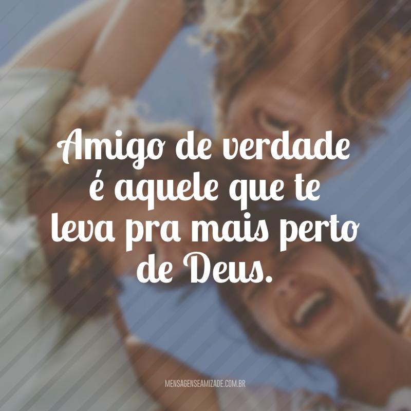 Amigo de verdade é aquele que te leva pra mais perto de Deus.