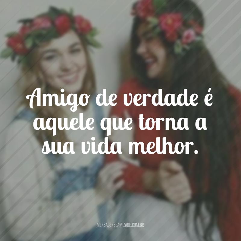 Amigo de verdade é aquele que torna a sua vida melhor.