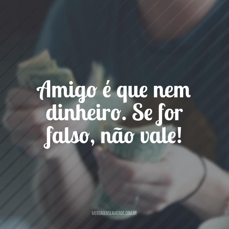 Amigo é que nem dinheiro. Se for falso, não vale!