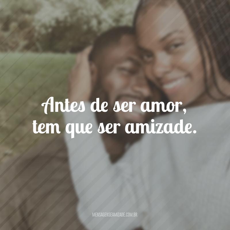 Antes de ser amor, tem que ser amizade.