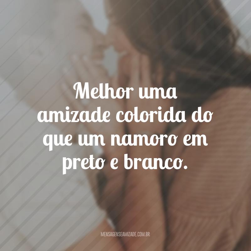 Melhor uma amizade colorida do que um namoro em preto e branco.