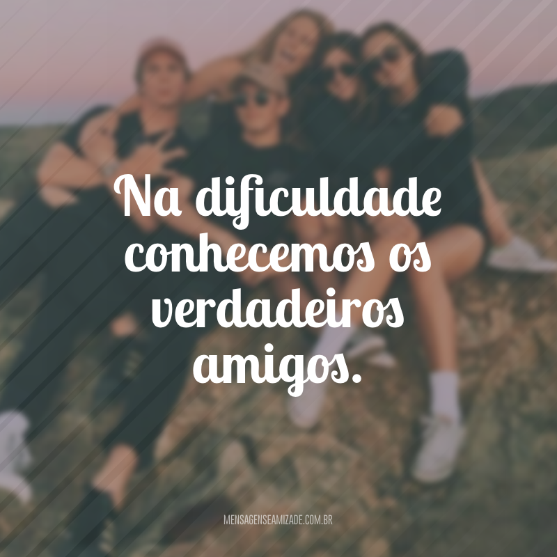 Na dificuldade conhecemos os verdadeiros amigos.