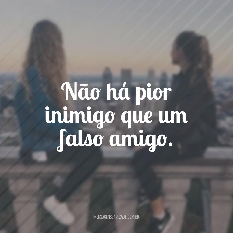 Não há pior inimigo que um falso amigo.