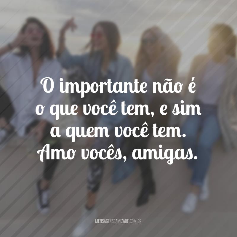 O importante não é o que você tem, e sim a quem você tem. Amo vocês, amigas.