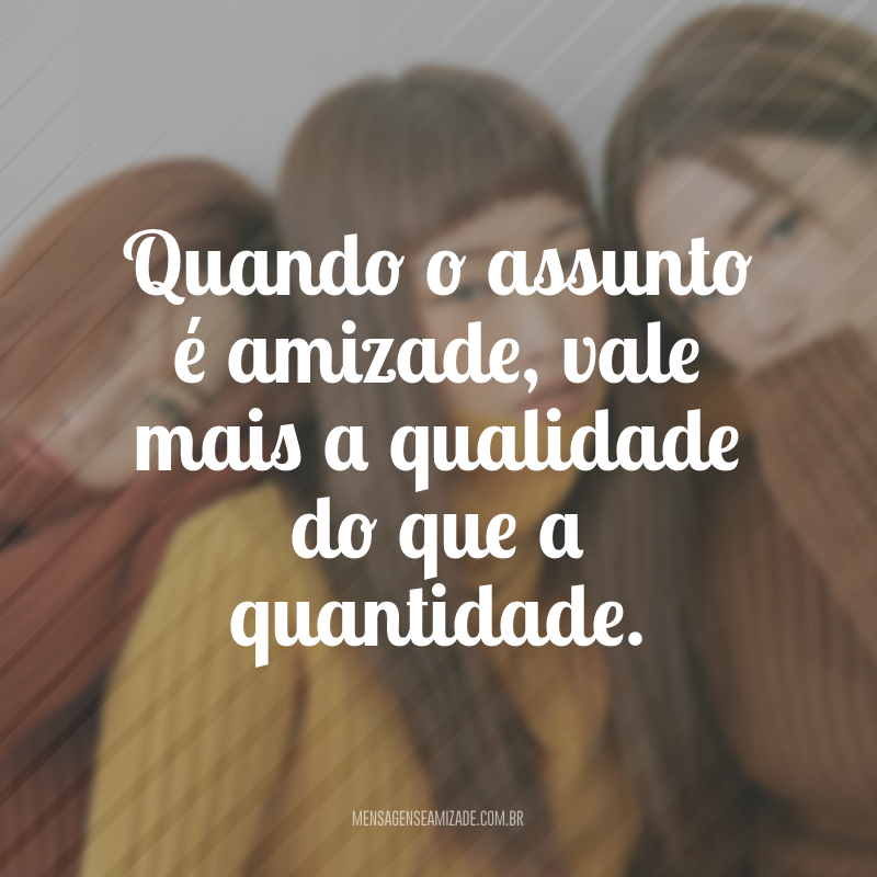 Quando o assunto é amizade, vale mais a qualidade do que a quantidade.