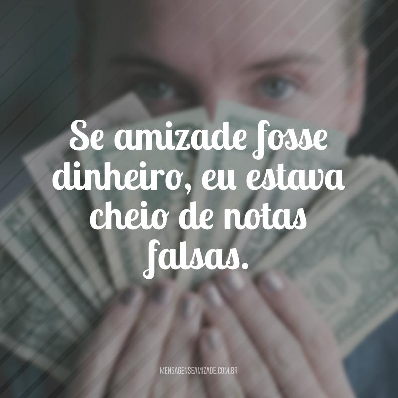 Se amizade fosse dinheiro, eu estava cheio de notas falsas.