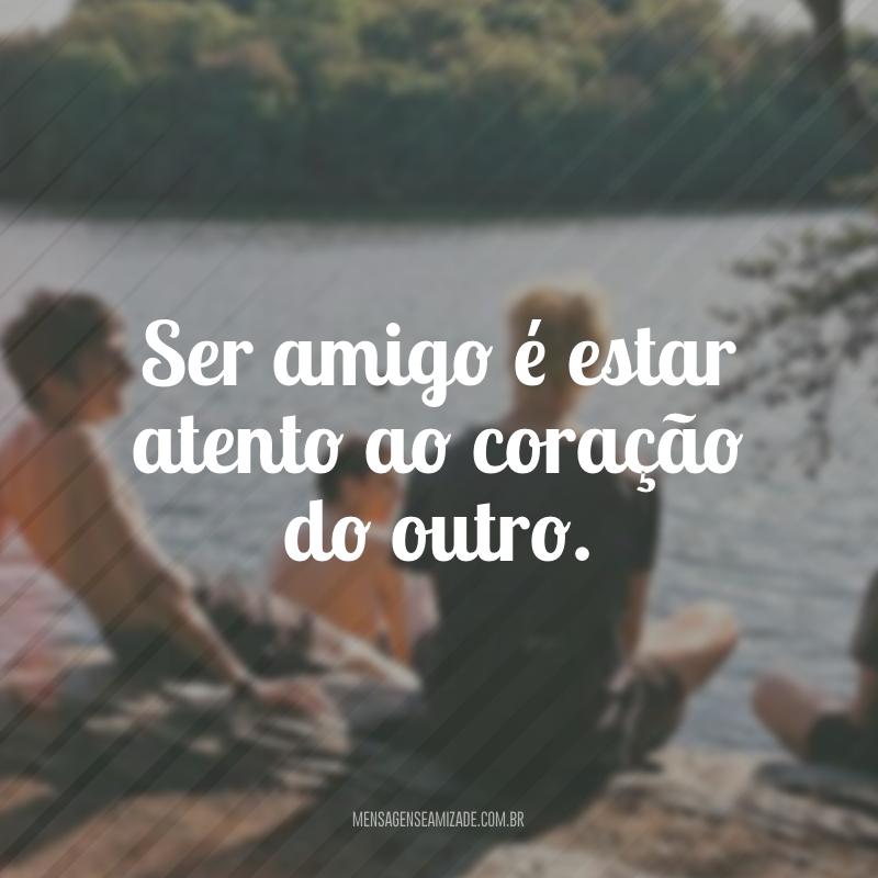 Ser amigo é estar atento ao coração do outro.