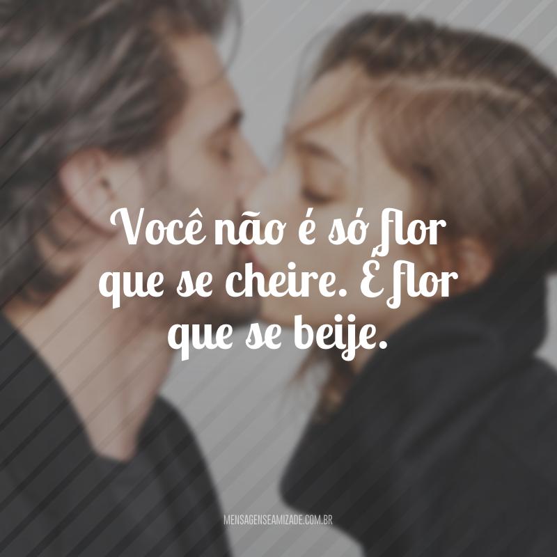 Você não é só flor que se cheire. É flor que se beije.