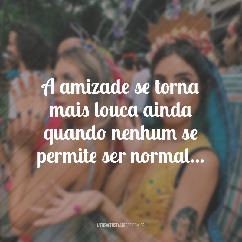 A amizade se torna mais louca ainda quando nenhum se permite ser normal...