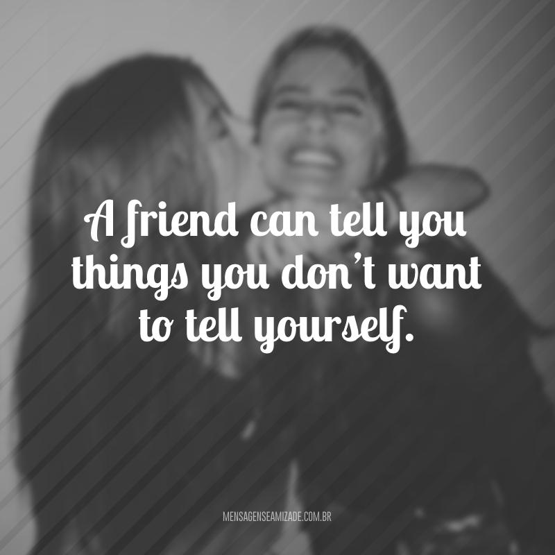 A friend can tell you things you don't want to tell yourself. (Um amigo pode te dizer coisas que você não quer dizer a si mesmo)