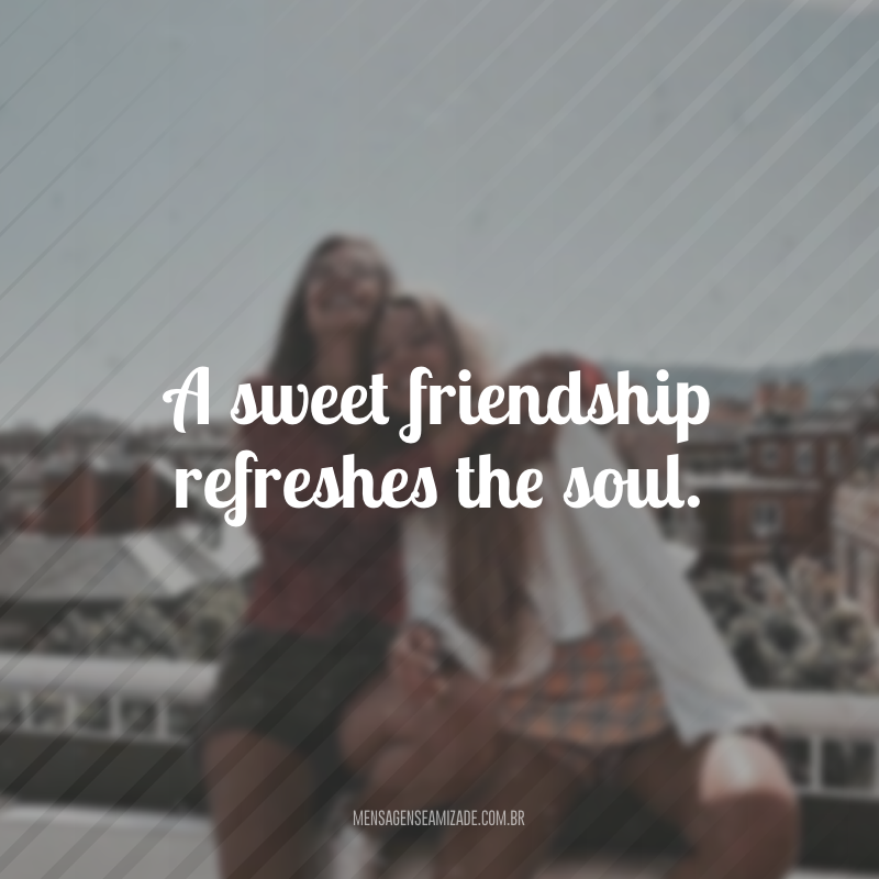 A sweet friendship refreshes the soul. (Uma doce amizade refresca a alma)