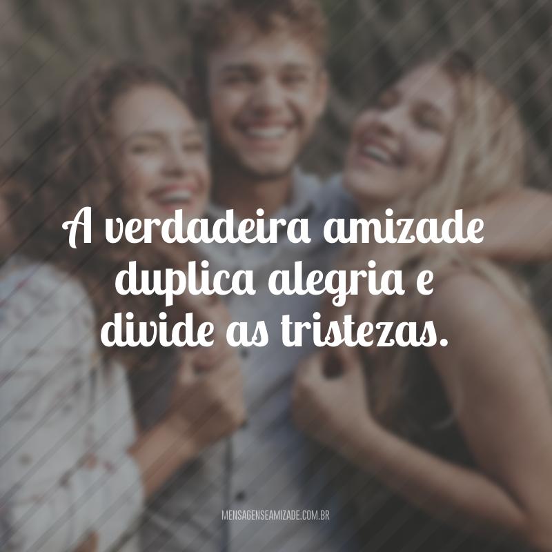A verdadeira amizade duplica alegria e divide as tristezas.