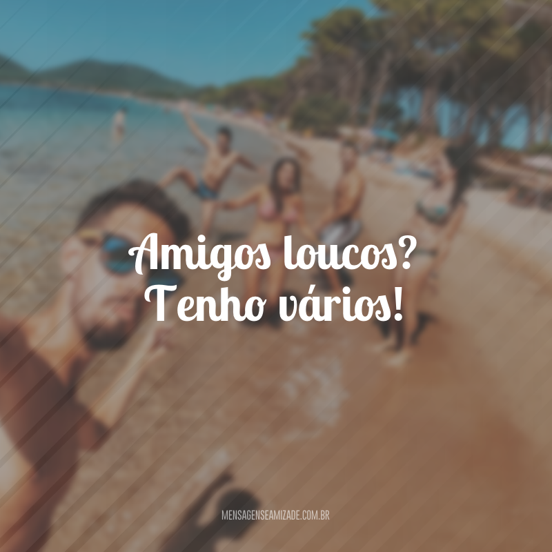 40 Frases De Amigos Loucos Para Quem Sabe Que Só Se Vive Uma Vez