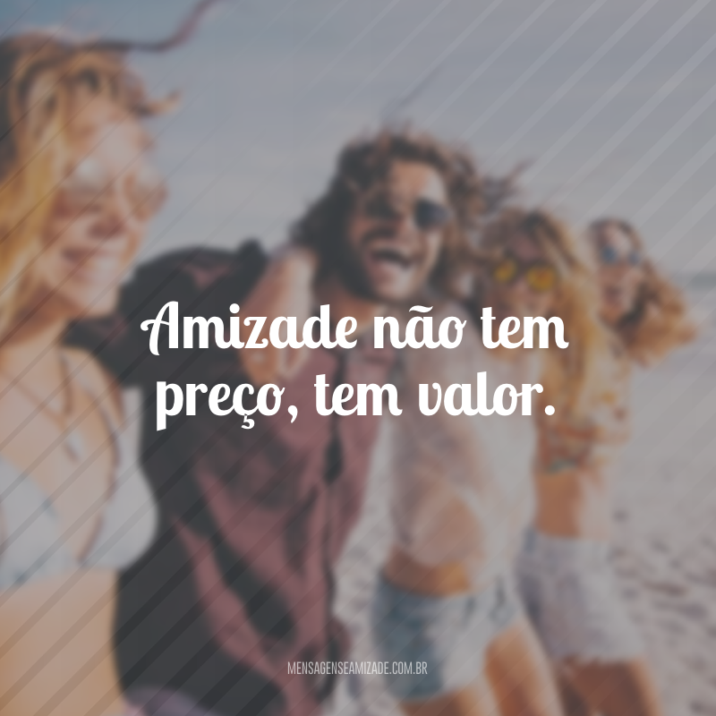 Amizade não tem preço, tem valor.