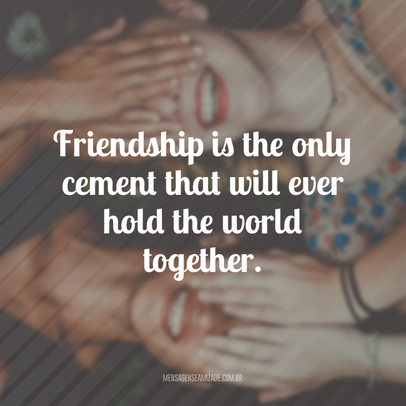 Friendship is the only cement that will ever hold the world together. (A amizade é o único cimento que manterá o mundo unido)