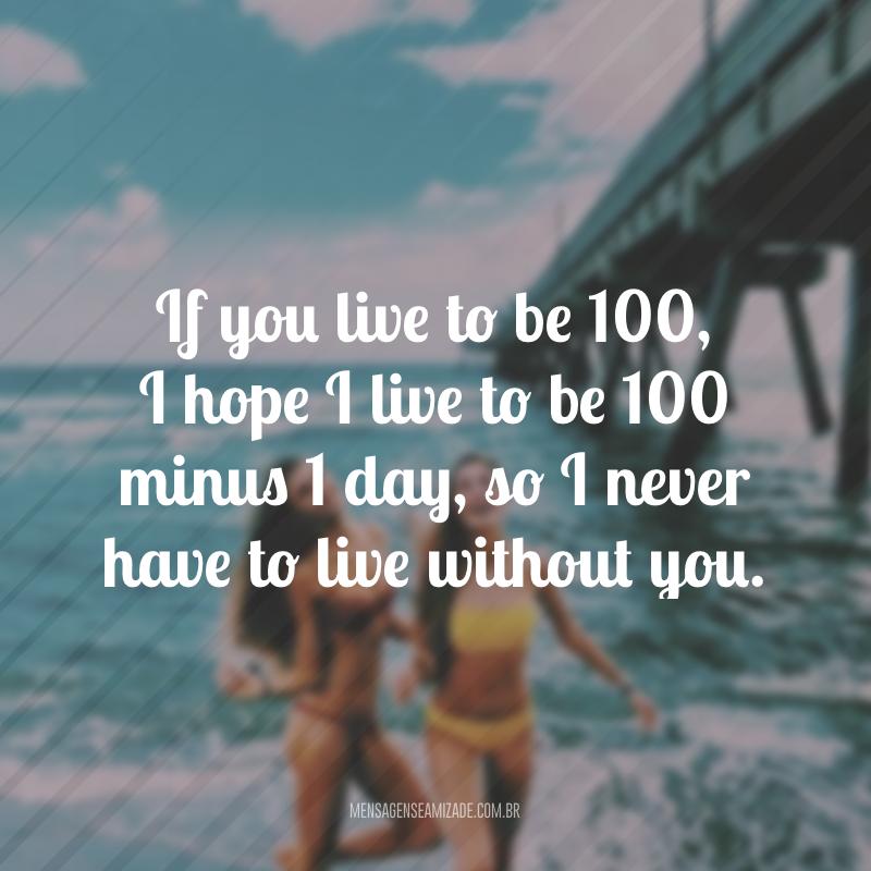 If you live to be 100, I hope I live to be 100 minus 1 day, so I never have to live without you. (Se você viver até os 100 anos, eu espero viver 100 anos menos 1 dia, assim eu nunca precisarei viver sem você)
