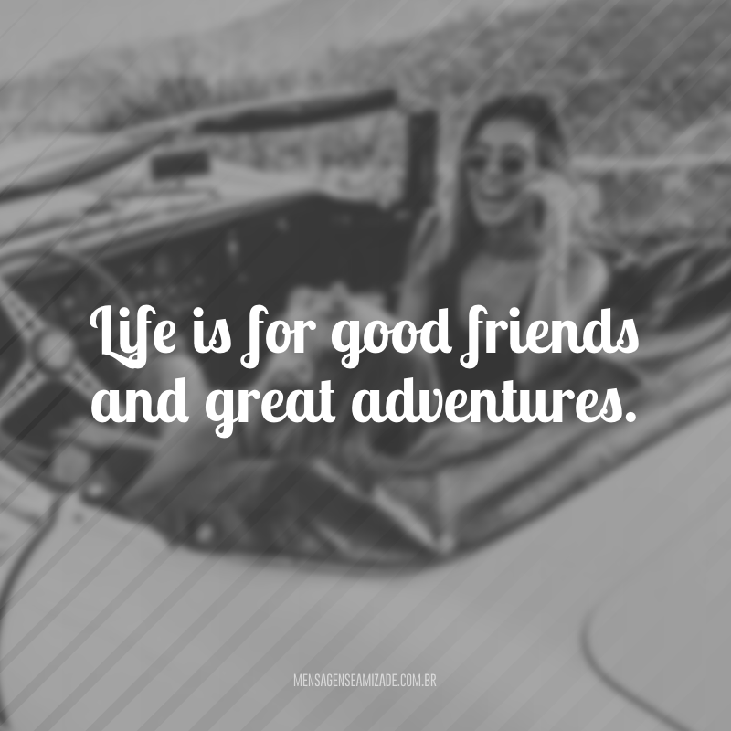 Life is for good friends and great adventures. (A vida é para bons amigos e grandes aventuras)