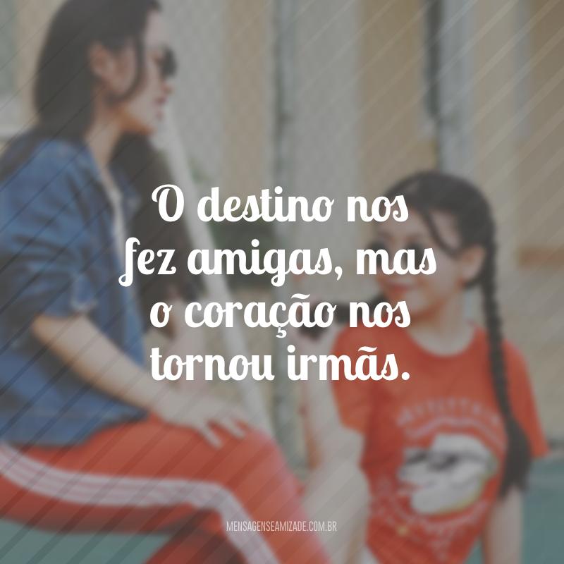 O destino nos fez amigas, mas o coração nos tornou irmãs.