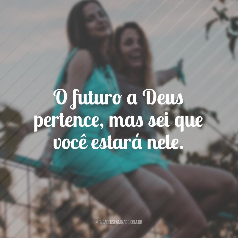 O futuro a Deus pertence, mas sei que você estará nele.