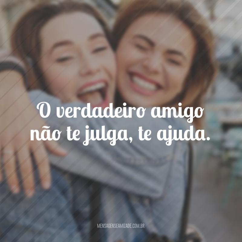 O verdadeiro amigo não te julga, te ajuda.