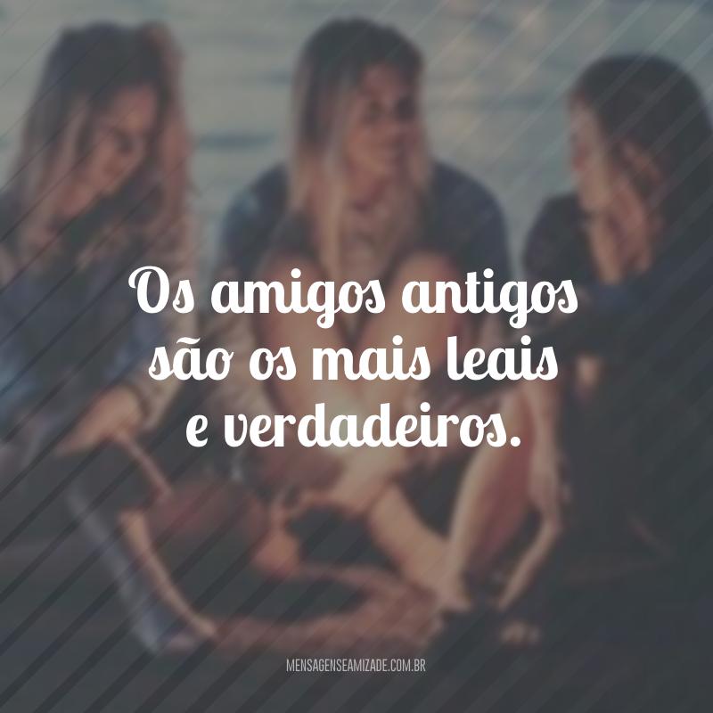 Os amigos antigos são os mais leais e verdadeiros.