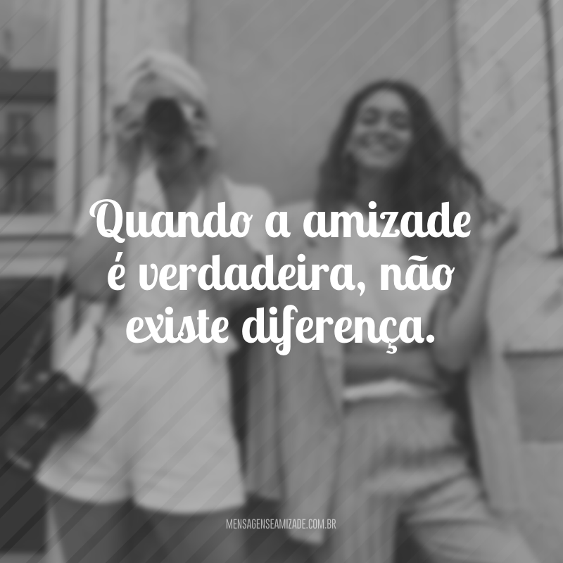 Quando a amizade é verdadeira, não existe diferença.
