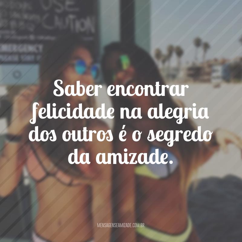 Saber encontrar felicidade na alegria dos outros é o segredo da amizade.
