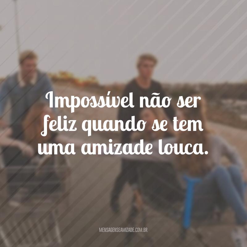 Impossível não ser feliz quando se tem uma amizade louca.