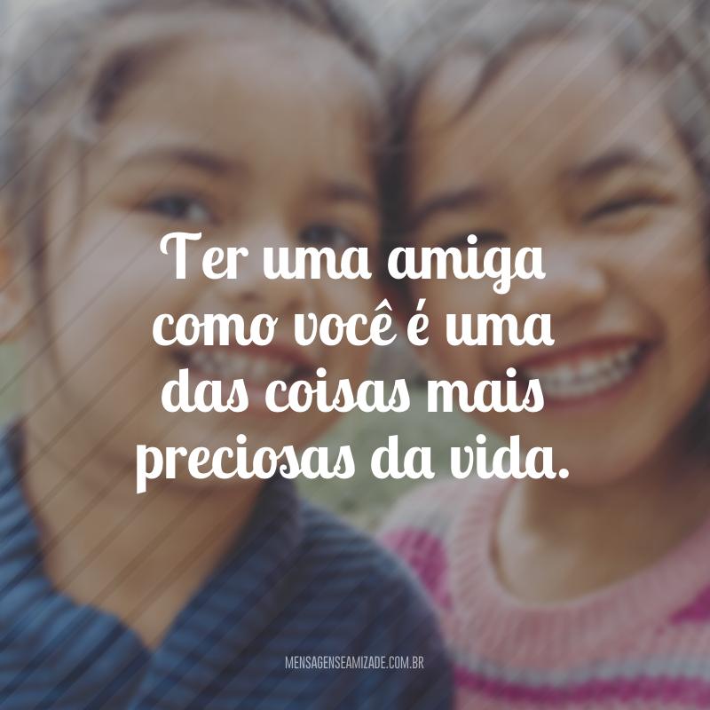 Ter uma amiga como você é uma das coisas mais preciosas da vida.
