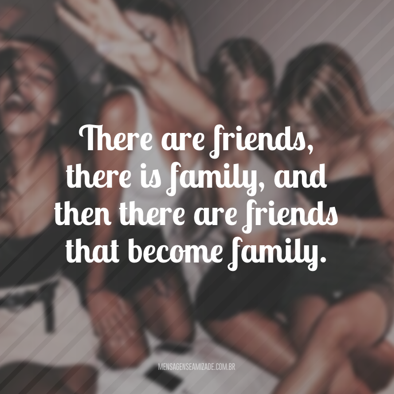 There are friends, there is family, and then there are friends that become family. (Há amigos, há família e há amigos que se tornam família.)