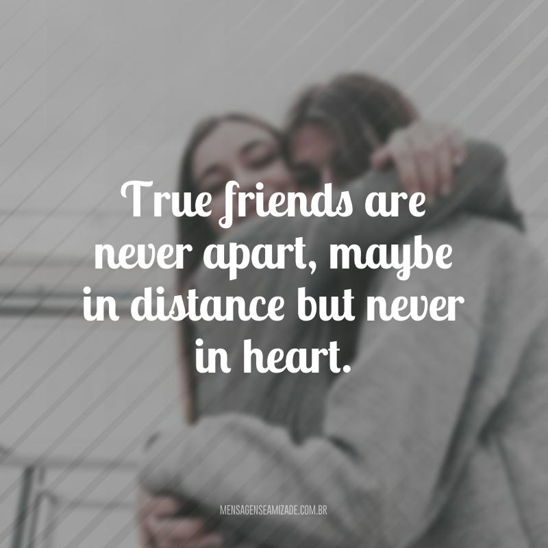 True friends are never apart, maybe in distance but never in heart. (Os verdadeiros amigos nunca estão separados, talvez na distância, mas nunca no coração)