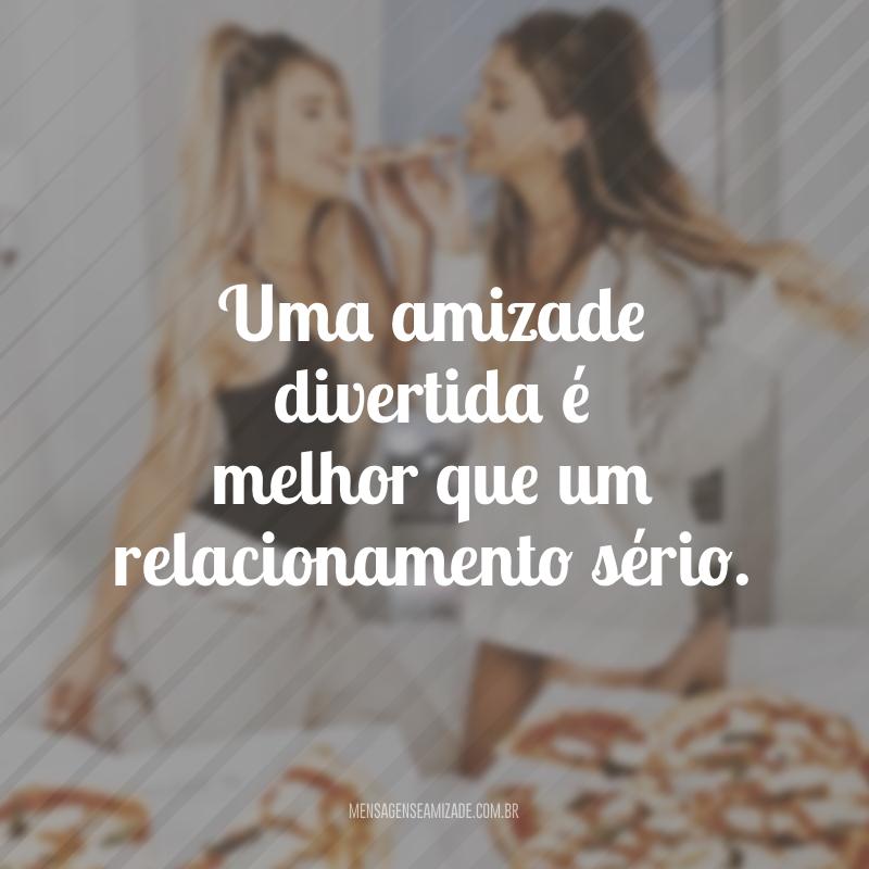 Uma amizade divertida é melhor que um relacionamento sério.