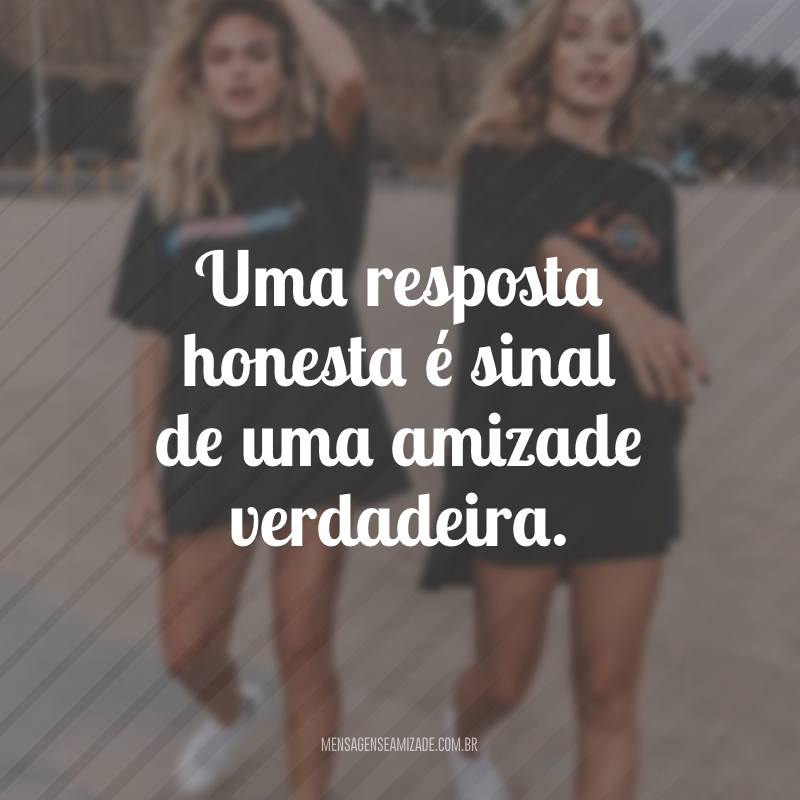 Uma resposta honesta é sinal de uma amizade verdadeira.
