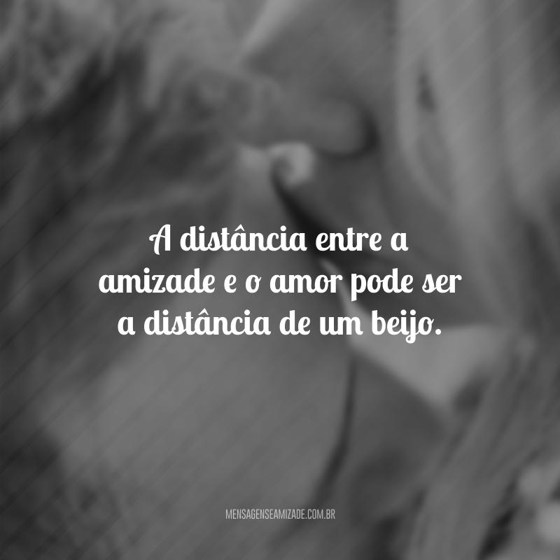 A distância entre a amizade e o amor pode ser a distância de um beijo.