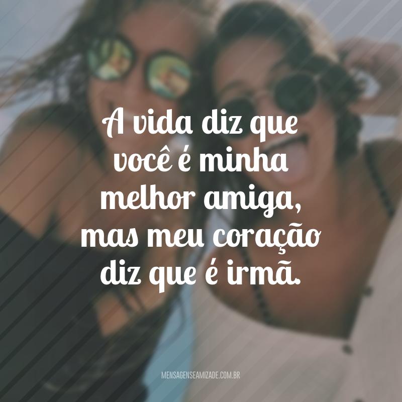 A vida diz que você é minha melhor amiga, mas meu coração diz que é irmã.