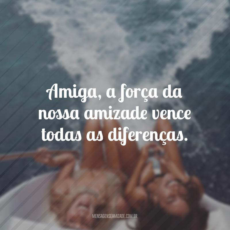 Amiga, a força da nossa amizade vence todas as diferenças.