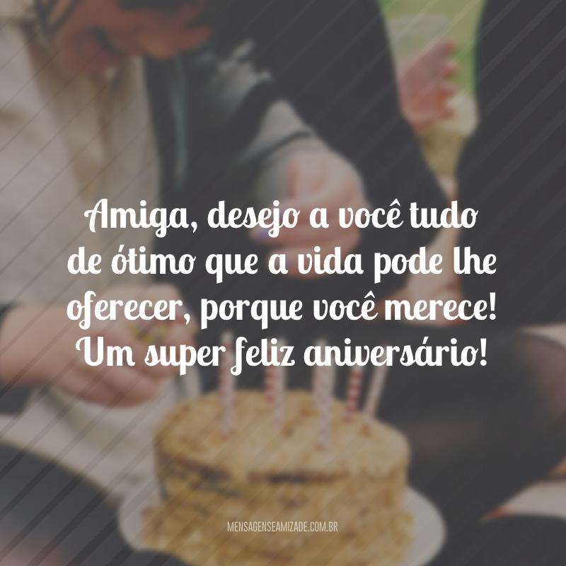 Amiga, desejo a você tudo de ótimo que a vida pode lhe oferecer, porque você merece! Um super feliz aniversário!