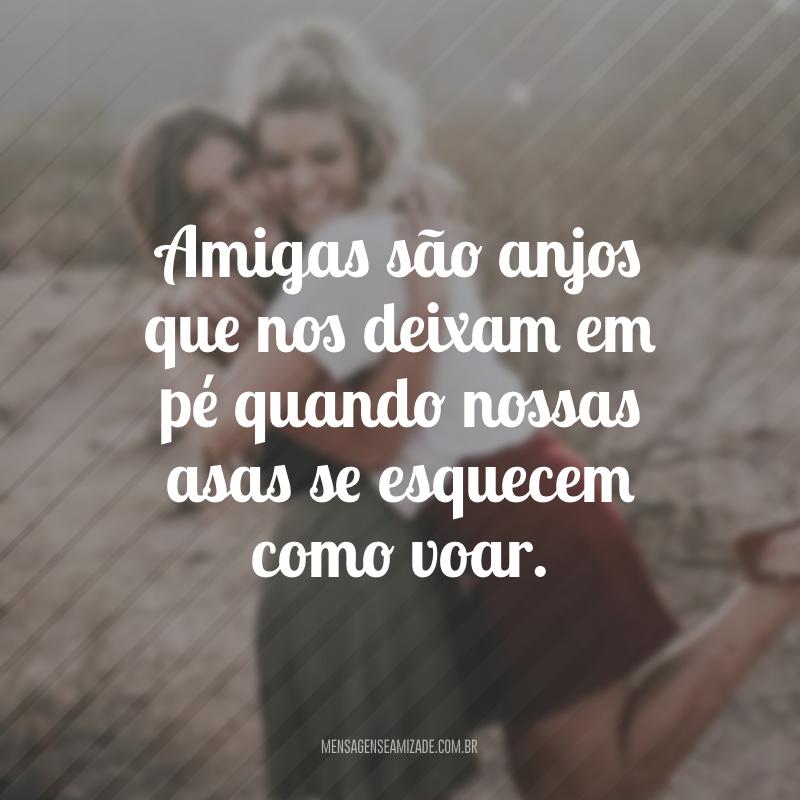 Amigas são anjos que nos deixam em pé quando nossas asas se esquecem como voar.