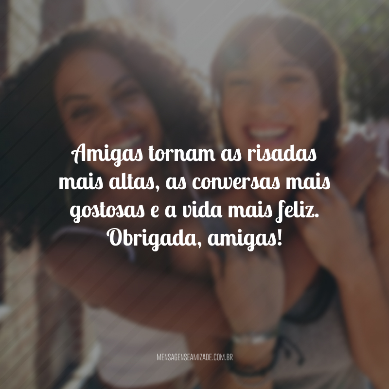Amigas tornam as risadas mais altas, as conversas mais gostosas e a vida mais feliz. Obrigada, amigas!