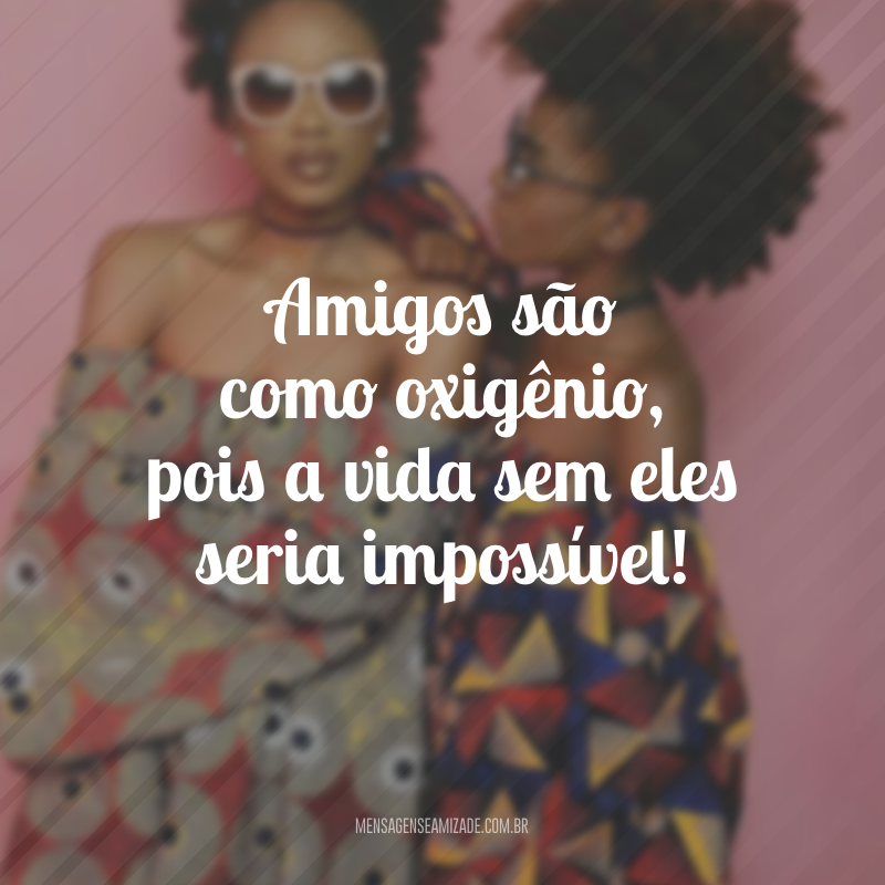 Amigos são como oxigênio, pois a vida sem eles seria impossível!