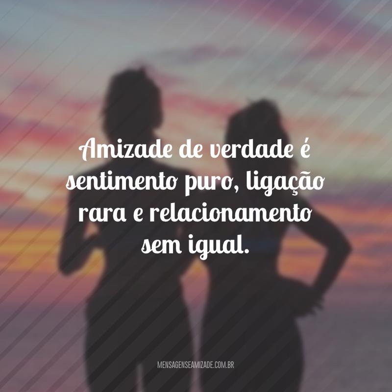 Amizade de verdade é sentimento puro, ligação rara e relacionamento sem igual.