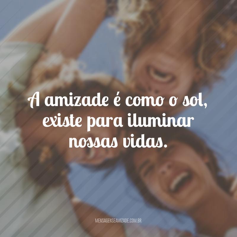 A amizade é como o sol, existe para iluminar nossas vidas.