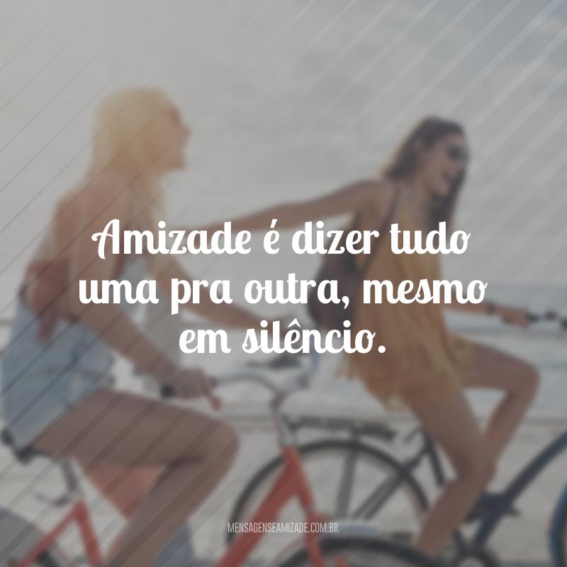 Amizade é dizer tudo uma pra outra, mesmo em silêncio.