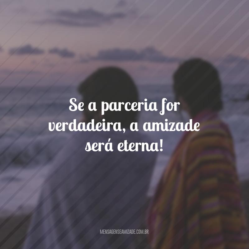 Se a parceria for verdadeira, a amizade será eterna!